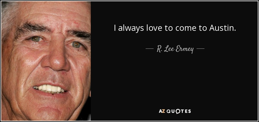 I always love to come to Austin. - R. Lee Ermey