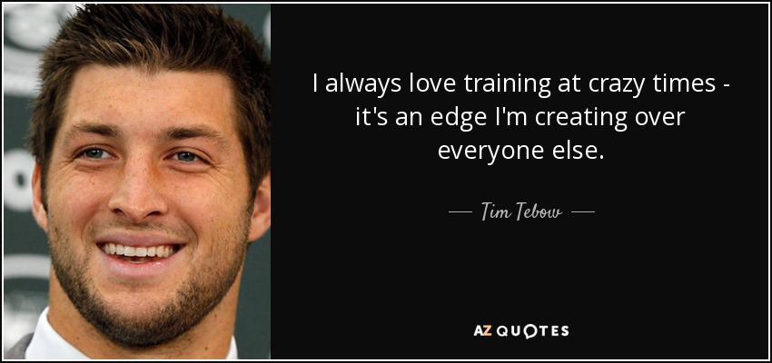 I always love training at crazy times - it's an edge I'm creating over everyone else. - Tim Tebow