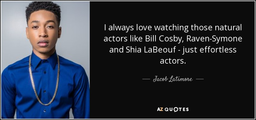 I always love watching those natural actors like Bill Cosby, Raven-Symone and Shia LaBeouf - just effortless actors. - Jacob Latimore
