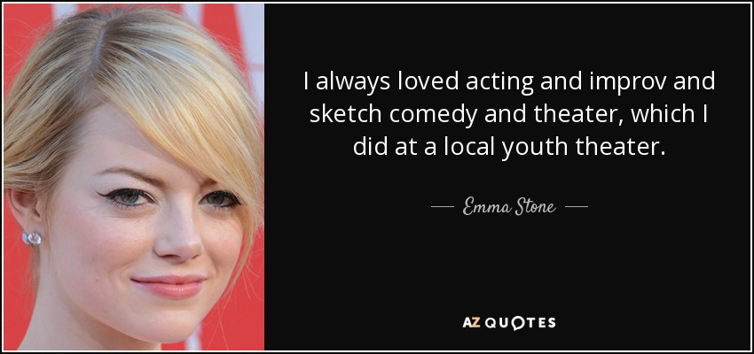 I always loved acting and improv and sketch comedy and theater, which I did at a local youth theater. - Emma Stone