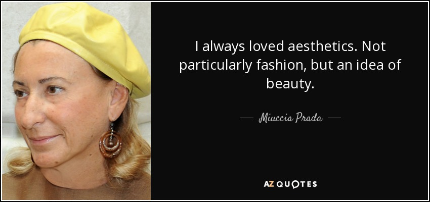 I always loved aesthetics. Not particularly fashion, but an idea of beauty. - Miuccia Prada
