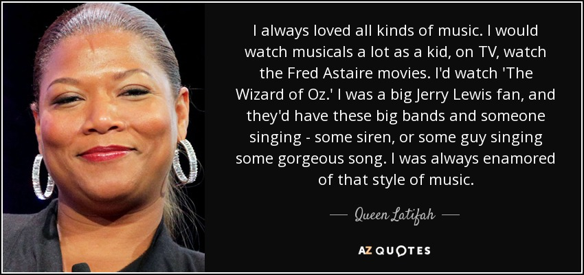 I always loved all kinds of music. I would watch musicals a lot as a kid, on TV, watch the Fred Astaire movies. I'd watch 'The Wizard of Oz.' I was a big Jerry Lewis fan, and they'd have these big bands and someone singing - some siren, or some guy singing some gorgeous song. I was always enamored of that style of music. - Queen Latifah