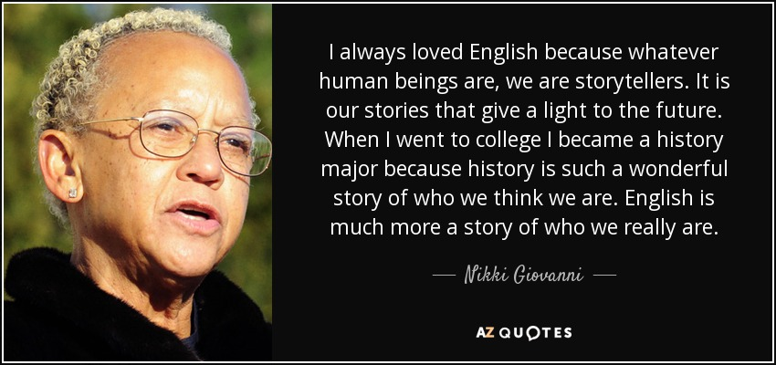 I always loved English because whatever human beings are, we are storytellers. It is our stories that give a light to the future. When I went to college I became a history major because history is such a wonderful story of who we think we are. English is much more a story of who we really are. - Nikki Giovanni