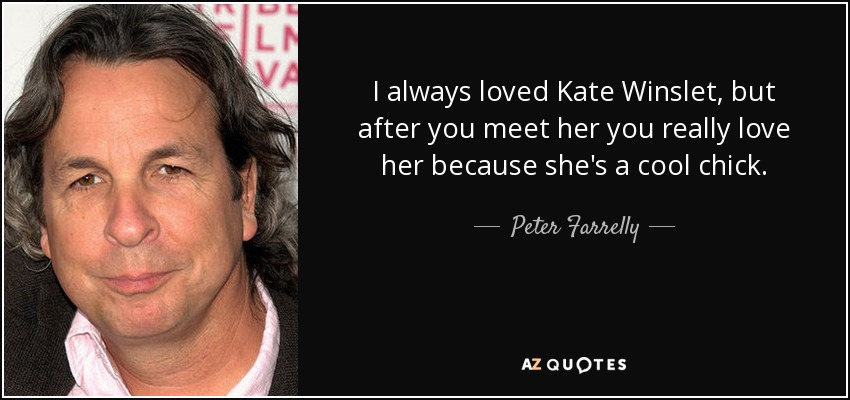 I always loved Kate Winslet, but after you meet her you really love her because she's a cool chick. - Peter Farrelly