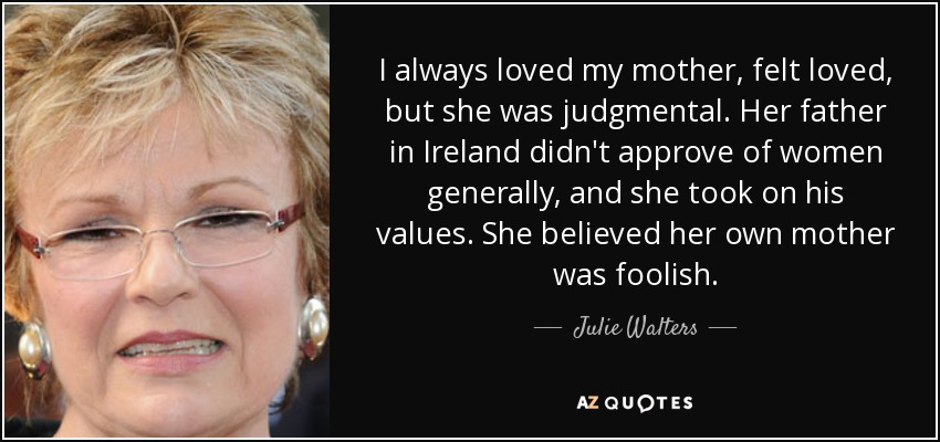 I always loved my mother, felt loved, but she was judgmental. Her father in Ireland didn't approve of women generally, and she took on his values. She believed her own mother was foolish. - Julie Walters