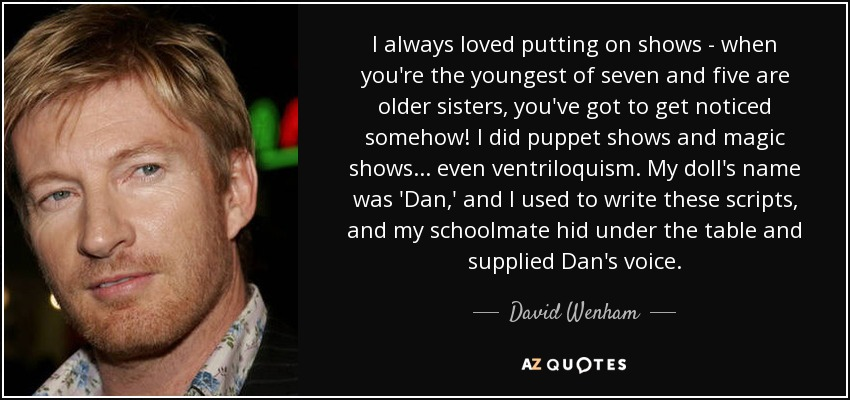 I always loved putting on shows - when you're the youngest of seven and five are older sisters, you've got to get noticed somehow! I did puppet shows and magic shows... even ventriloquism. My doll's name was 'Dan,' and I used to write these scripts, and my schoolmate hid under the table and supplied Dan's voice. - David Wenham