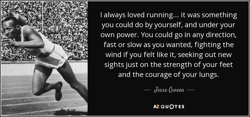 I always loved running... it was something you could do by yourself, and under your own power. You could go in any direction, fast or slow as you wanted, fighting the wind if you felt like it, seeking out new sights just on the strength of your feet and the courage of your lungs. - Jesse Owens