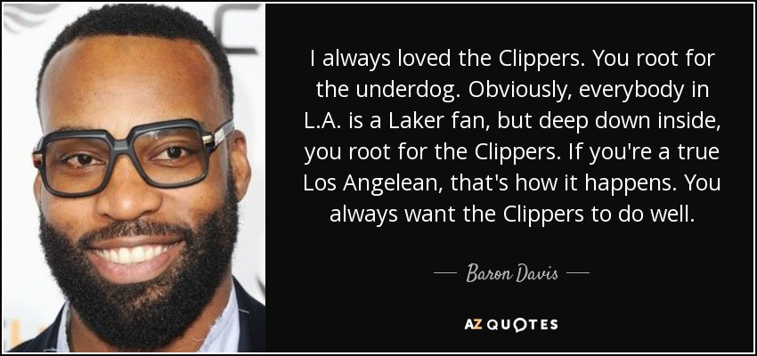 I always loved the Clippers. You root for the underdog. Obviously, everybody in L.A. is a Laker fan, but deep down inside, you root for the Clippers. If you're a true Los Angelean, that's how it happens. You always want the Clippers to do well. - Baron Davis