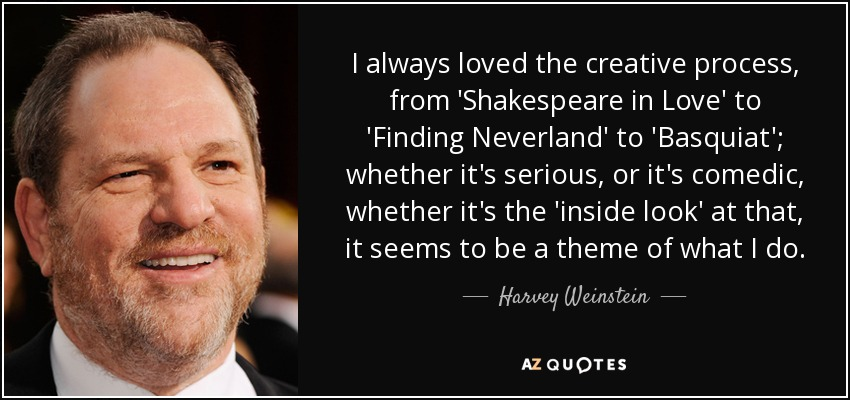 I always loved the creative process, from 'Shakespeare in Love' to 'Finding Neverland' to 'Basquiat'; whether it's serious, or it's comedic, whether it's the 'inside look' at that, it seems to be a theme of what I do. - Harvey Weinstein