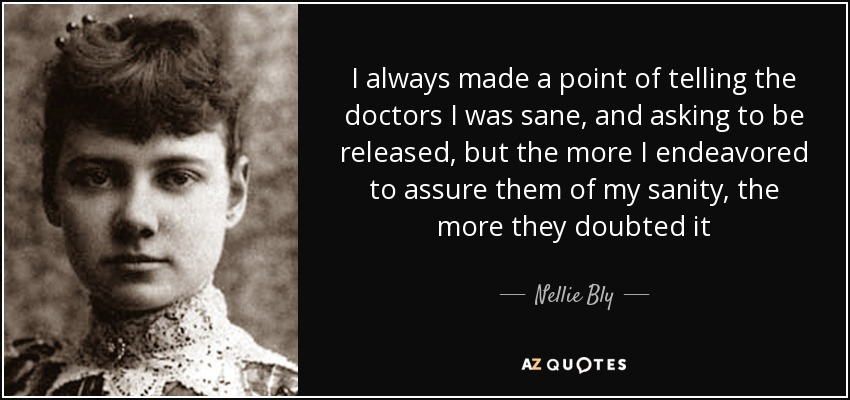 I always made a point of telling the doctors I was sane, and asking to be released, but the more I endeavored to assure them of my sanity, the more they doubted it - Nellie Bly