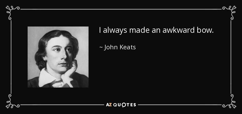 I always made an awkward bow. - John Keats