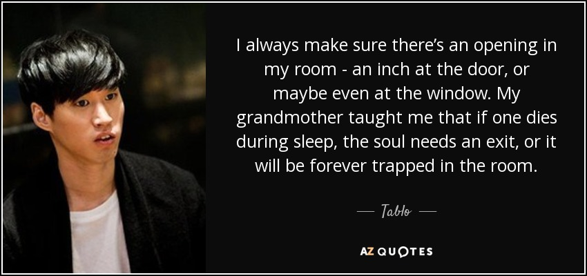 I always make sure there's an opening in my room - an inch at the door, or maybe even at the window. My grandmother taught me that if one dies during sleep, the soul needs an exit, or it will be forever trapped in the room. - Tablo