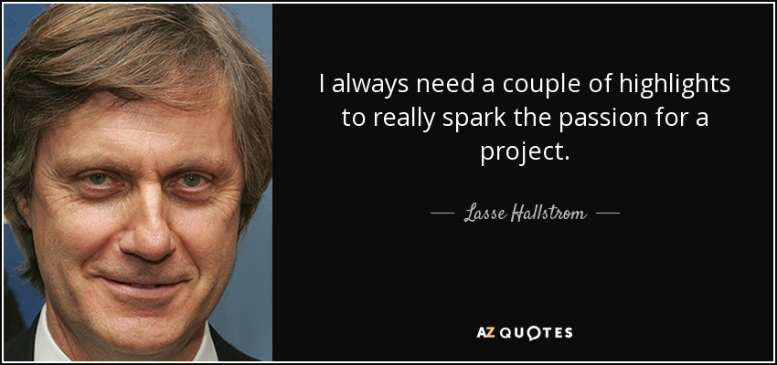 I always need a couple of highlights to really spark the passion for a project. - Lasse Hallstrom