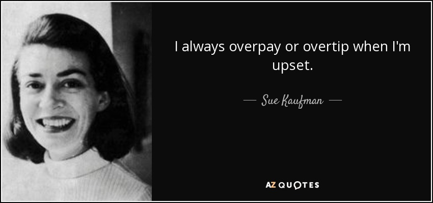 I always overpay or overtip when I'm upset. - Sue Kaufman