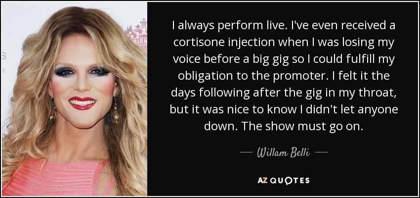 I always perform live. I've even received a cortisone injection when I was losing my voice before a big gig so I could fulfill my obligation to the promoter. I felt it the days following after the gig in my throat, but it was nice to know I didn't let anyone down. The show must go on. - Willam Belli
