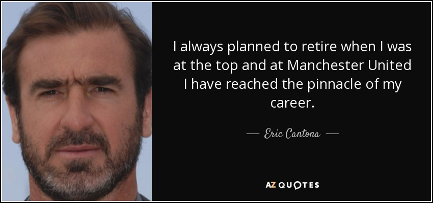I always planned to retire when I was at the top and at Manchester United I have reached the pinnacle of my career. - Eric Cantona