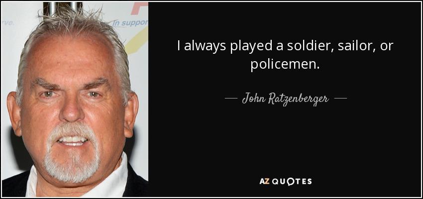I always played a soldier, sailor, or policemen. - John Ratzenberger