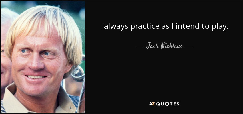 I always practice as I intend to play. - Jack Nicklaus