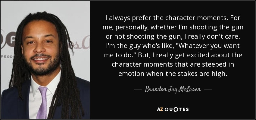 I always prefer the character moments. For me, personally, whether I'm shooting the gun or not shooting the gun, I really don't care. I'm the guy who's like,