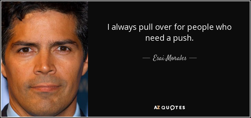 I always pull over for people who need a push. - Esai Morales