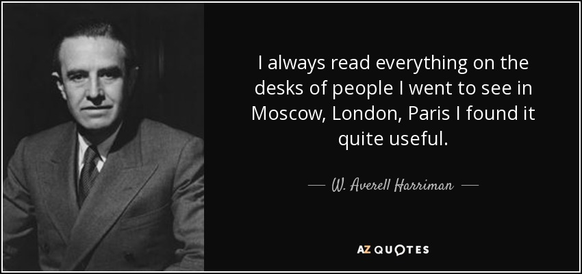 I always read everything on the desks of people I went to see in Moscow, London, Paris I found it quite useful. - W. Averell Harriman