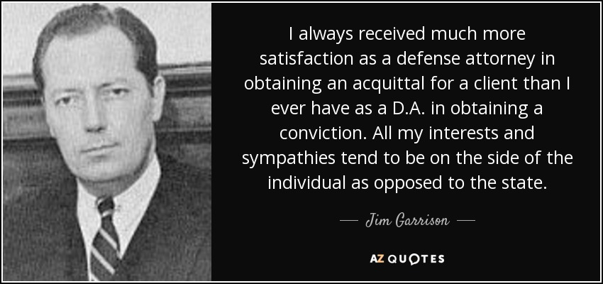 I always received much more satisfaction as a defense attorney in obtaining an acquittal for a client than I ever have as a D.A. in obtaining a conviction. All my interests and sympathies tend to be on the side of the individual as opposed to the state. - Jim Garrison