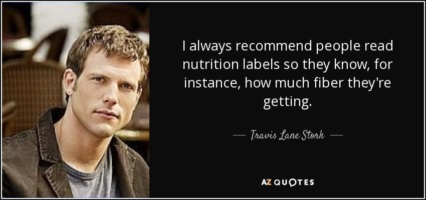 I always recommend people read nutrition labels so they know, for instance, how much fiber they're getting. - Travis Lane Stork
