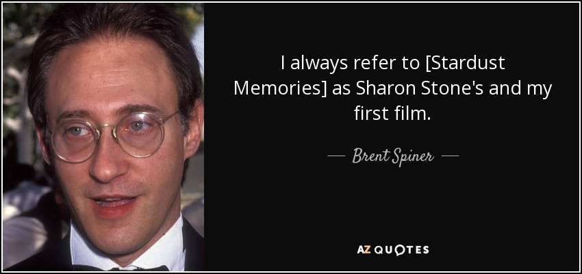 I always refer to [Stardust Memories] as Sharon Stone's and my first film. - Brent Spiner