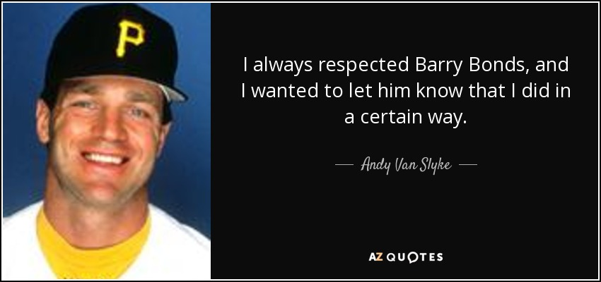 I always respected Barry Bonds, and I wanted to let him know that I did in a certain way. - Andy Van Slyke