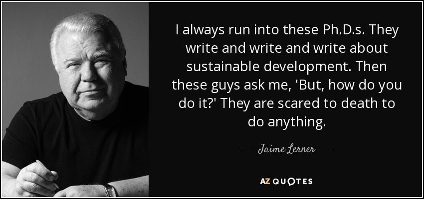 I always run into these Ph.D.s. They write and write and write about sustainable development. Then these guys ask me, 'But, how do you do it?' They are scared to death to do anything. - Jaime Lerner