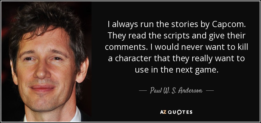 I always run the stories by Capcom. They read the scripts and give their comments. I would never want to kill a character that they really want to use in the next game. - Paul W. S. Anderson