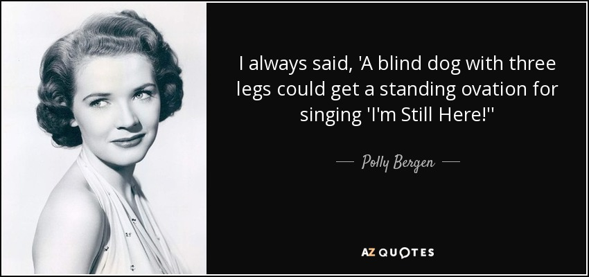 I always said, 'A blind dog with three legs could get a standing ovation for singing 'I'm Still Here!'' - Polly Bergen