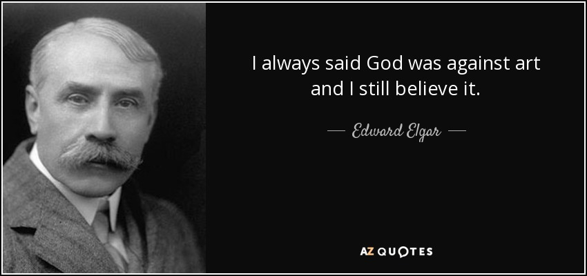 I always said God was against art and I still believe it. - Edward Elgar