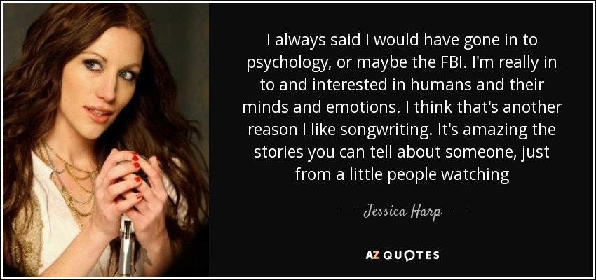 I always said I would have gone in to psychology, or maybe the FBI. I'm really in to and interested in humans and their minds and emotions. I think that's another reason I like songwriting. It's amazing the stories you can tell about someone, just from a little people watching - Jessica Harp