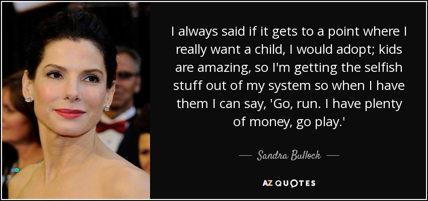 I always said if it gets to a point where I really want a child, I would adopt; kids are amazing, so I'm getting the selfish stuff out of my system so when I have them I can say, 'Go, run. I have plenty of money, go play.' - Sandra Bullock