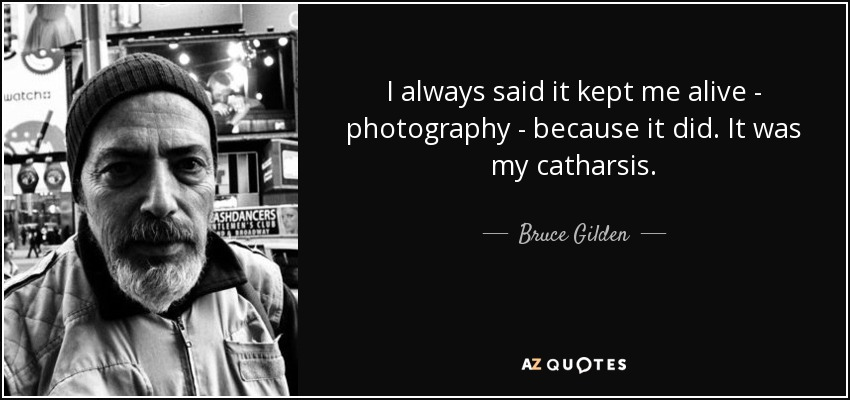 I always said it kept me alive - photography - because it did. It was my catharsis. - Bruce Gilden