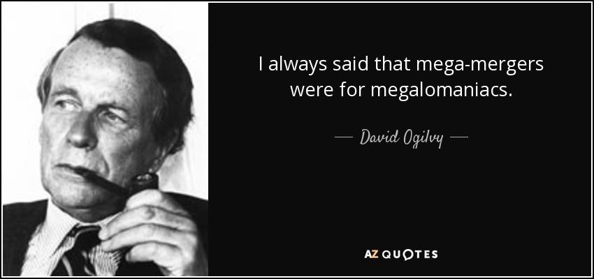 I always said that mega-mergers were for megalomaniacs. - David Ogilvy