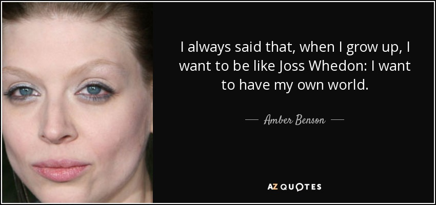 I always said that, when I grow up, I want to be like Joss Whedon: I want to have my own world. - Amber Benson