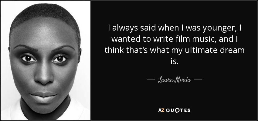 I always said when I was younger, I wanted to write film music, and I think that's what my ultimate dream is. - Laura Mvula