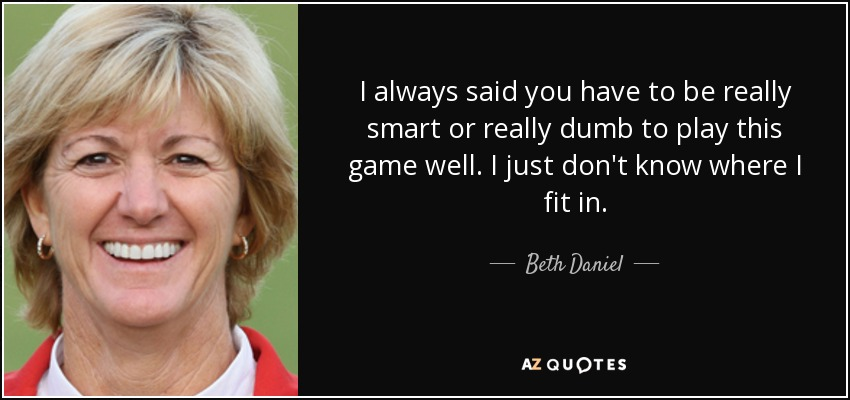 I always said you have to be really smart or really dumb to play this game well. I just don't know where I fit in. - Beth Daniel