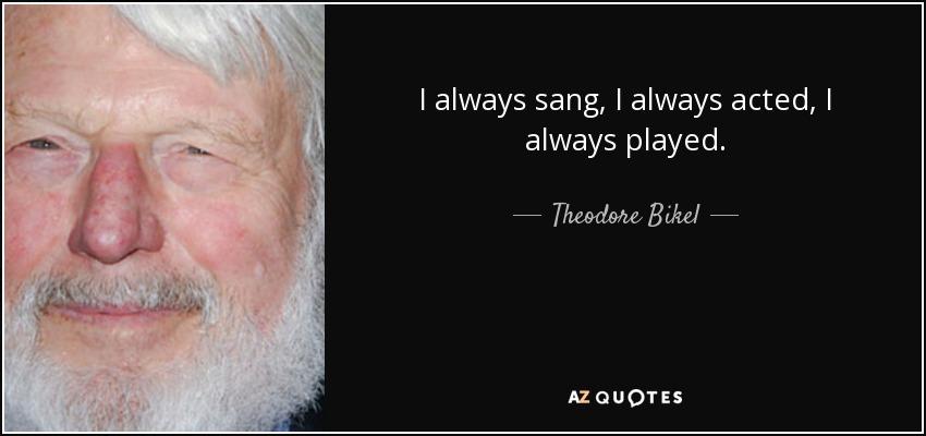 I always sang, I always acted, I always played. - Theodore Bikel