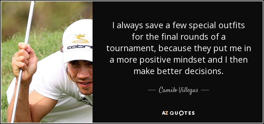 I always save a few special outfits for the final rounds of a tournament, because they put me in a more positive mindset and I then make better decisions. - Camilo Villegas