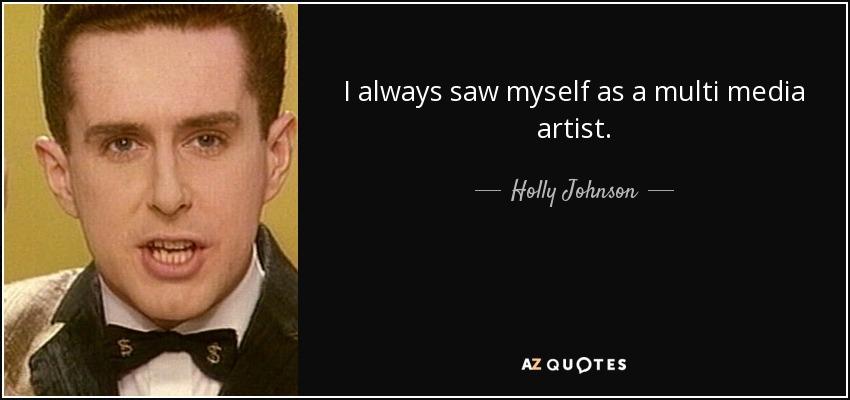 I always saw myself as a multi media artist. - Holly Johnson