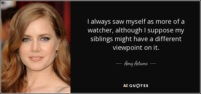 I always saw myself as more of a watcher, although I suppose my siblings might have a different viewpoint on it. - Amy Adams