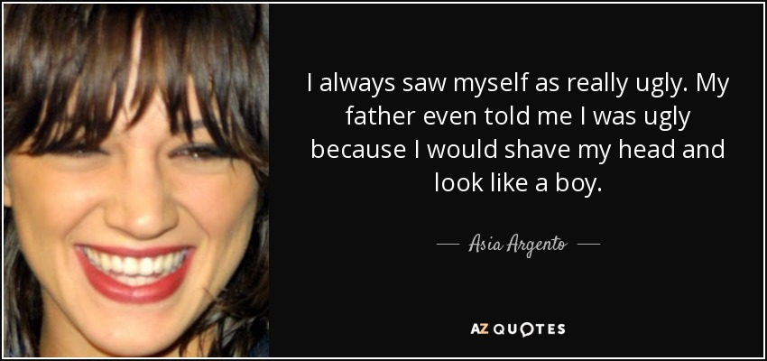 I always saw myself as really ugly. My father even told me I was ugly because I would shave my head and look like a boy. - Asia Argento