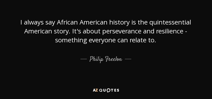 I always say African American history is the quintessential American story. It's about perseverance and resilience - something everyone can relate to. - Philip Freelon