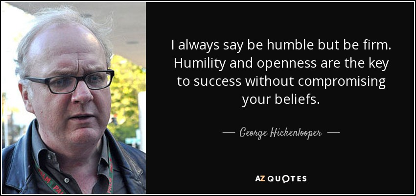 I always say be humble but be firm. Humility and openness are the key to success without compromising your beliefs. - George Hickenlooper