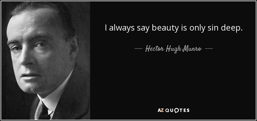 I always say beauty is only sin deep. - Hector Hugh Munro