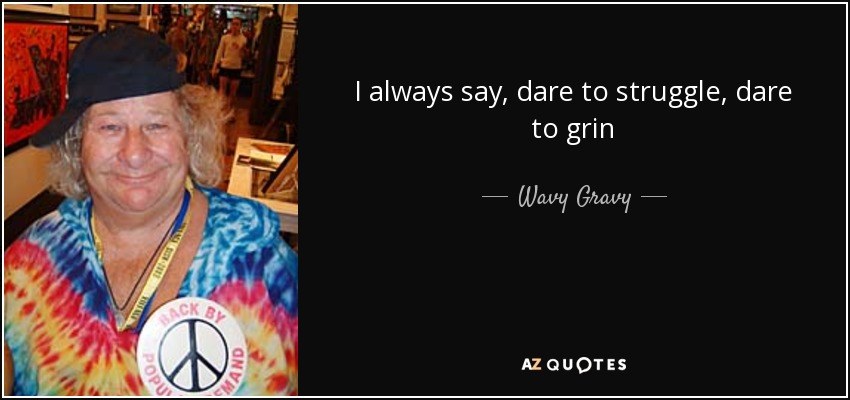 I always say, dare to struggle, dare to grin - Wavy Gravy