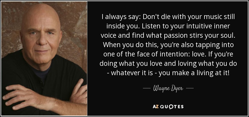 I always say: Don't die with your music still inside you. Listen to your intuitive inner voice and find what passion stirs your soul. When you do this, you're also tapping into one of the face of intention: love. If you're doing what you love and loving what you do - whatever it is - you make a living at it! - Wayne Dyer